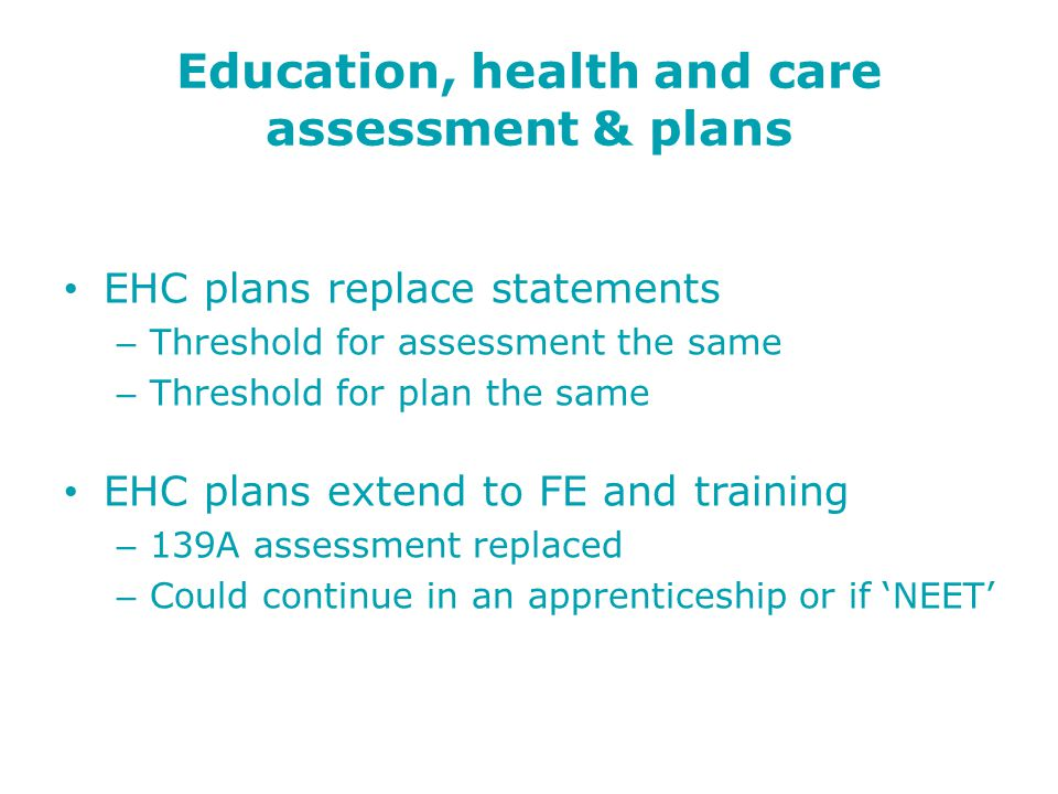 Education, health and care assessment & plans EHC plans replace statements – Threshold for assessment the same – Threshold for plan the same EHC plans extend to FE and training – 139A assessment replaced – Could continue in an apprenticeship or if 'NEET'