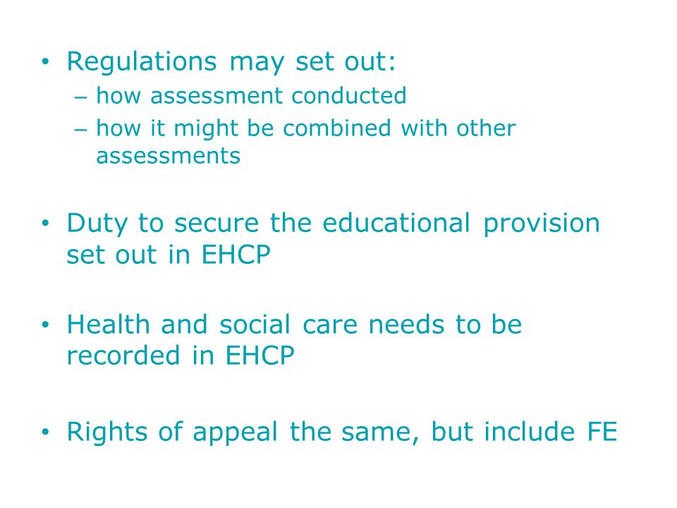 Regulations may set out: – how assessment conducted – how it might be combined with other assessments Duty to secure the educational provision set out in EHCP Health and social care needs to be recorded in EHCP Rights of appeal the same, but include FE