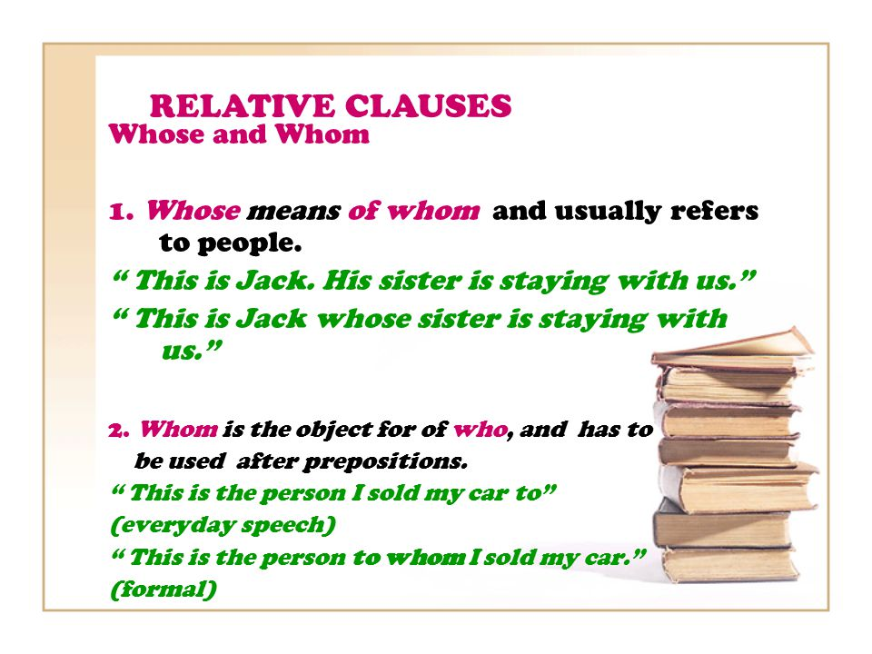 RELATIVE CLAUSES Whose and Whom 1. Whose means of whom and usually refers to people.