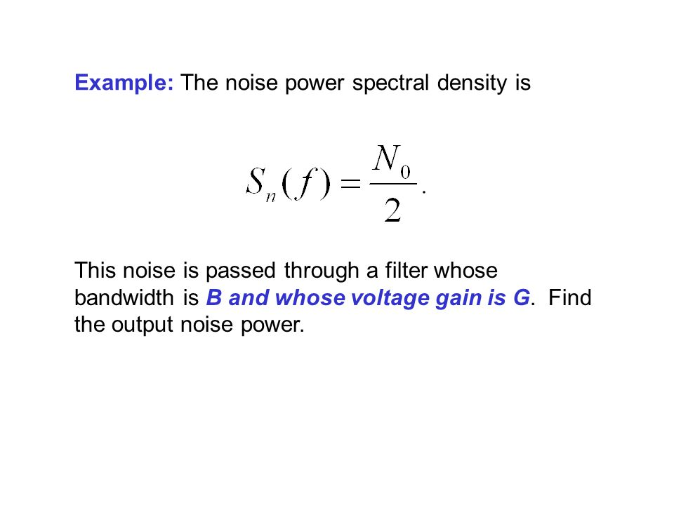 Example: The noise power spectral density is This noise is passed through a filter whose bandwidth is B and whose voltage gain is G.