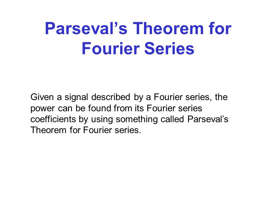 Parseval's Theorem for Fourier Series Given a signal described by a Fourier series, the power can be found from its Fourier series coefficients by using something called Parseval's Theorem for Fourier series.