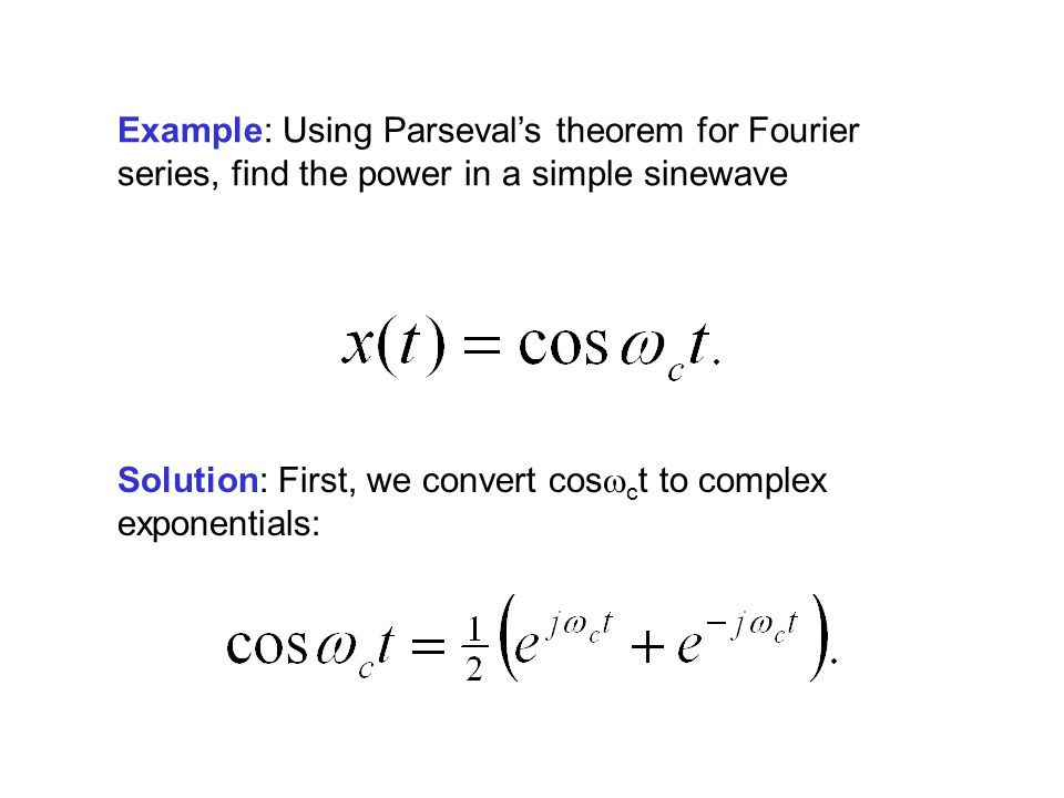 Example: Using Parseval's theorem for Fourier series, find the power in a simple sinewave Solution: First, we convert cos  c t to complex exponentials: