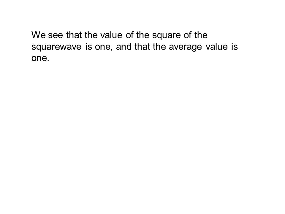 We see that the value of the square of the squarewave is one, and that the average value is one.