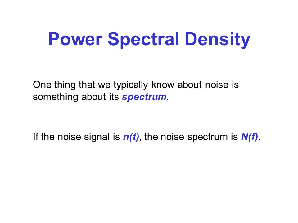 Power Spectral Density One thing that we typically know about noise is something about its spectrum.