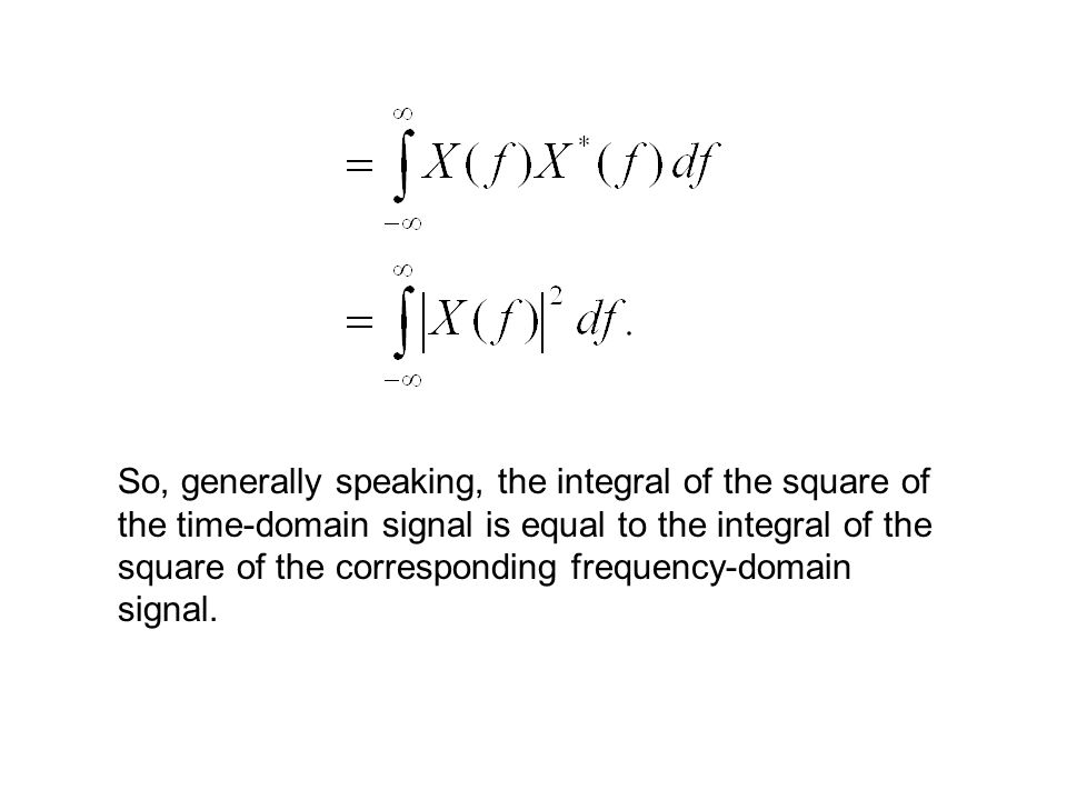 So, generally speaking, the integral of the square of the time-domain signal is equal to the integral of the square of the corresponding frequency-domain signal.