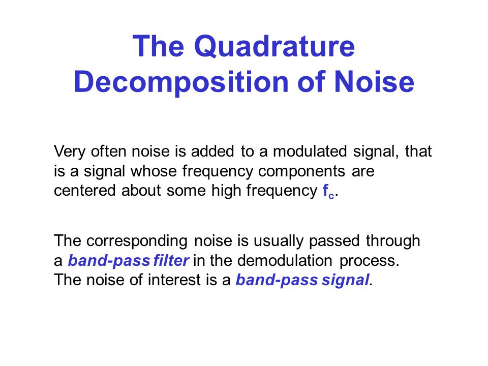 The Quadrature Decomposition of Noise Very often noise is added to a modulated signal, that is a signal whose frequency components are centered about some high frequency f c.