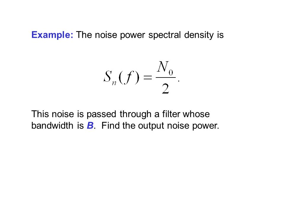 Example: The noise power spectral density is This noise is passed through a filter whose bandwidth is B.