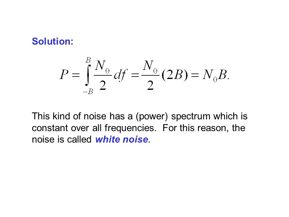 Solution: This kind of noise has a (power) spectrum which is constant over all frequencies.