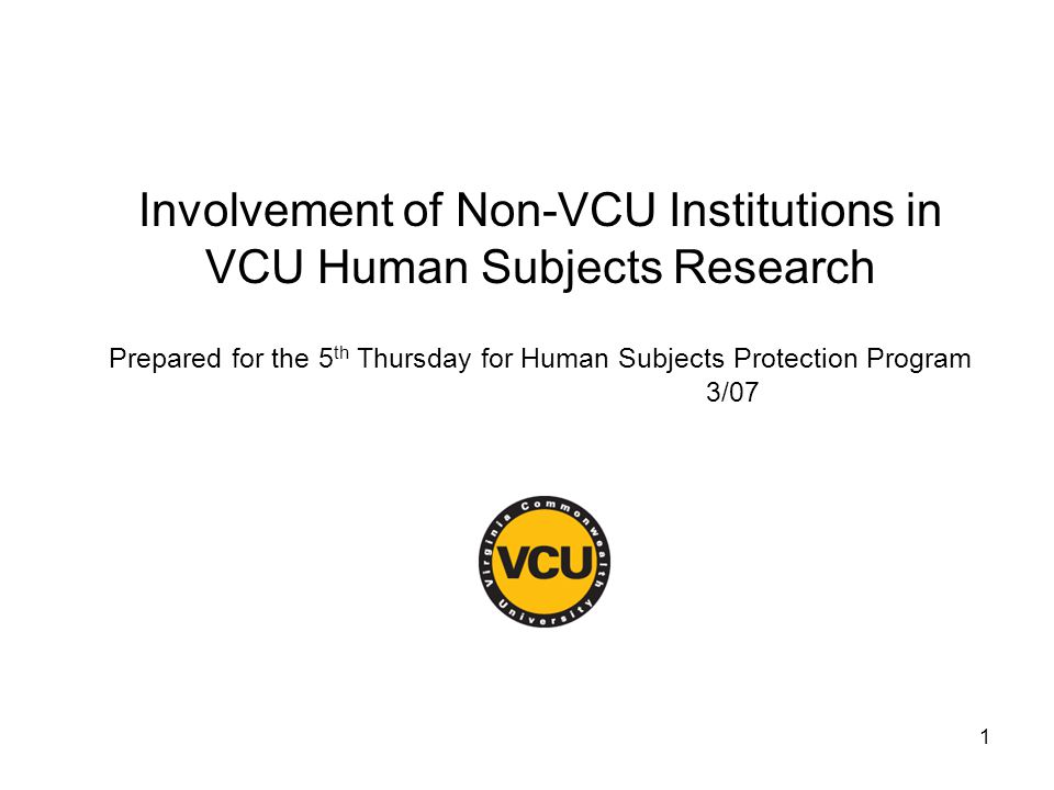 1 Involvement of Non-VCU Institutions in VCU Human Subjects Research Prepared for the 5 th Thursday for Human Subjects Protection Program 3/07
