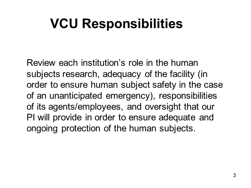 3 VCU Responsibilities Review each institution's role in the human subjects research, adequacy of the facility (in order to ensure human subject safety in the case of an unanticipated emergency), responsibilities of its agents/employees, and oversight that our PI will provide in order to ensure adequate and ongoing protection of the human subjects.