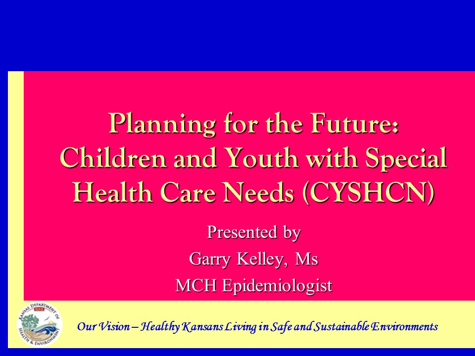 Our Vision – Healthy Kansans Living in Safe and Sustainable Environments Planning for the Future: Children and Youth with Special Health Care Needs (CYSHCN) Presented by Garry Kelley, Ms MCH Epidemiologist