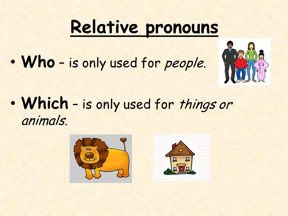 Relative pronouns Who – is only used for people. Which – is only used for things or animals.