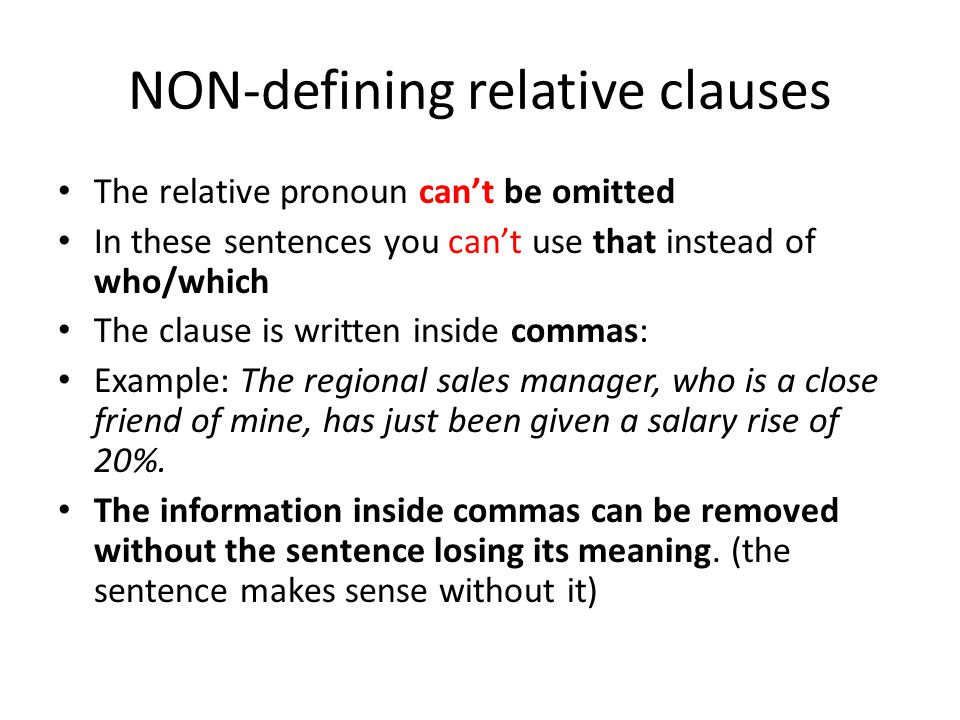 NON-defining relative clauses The relative pronoun can't be omitted In these sentences you can't use that instead of who/which The clause is written inside commas: Example: The regional sales manager, who is a close friend of mine, has just been given a salary rise of 20%.