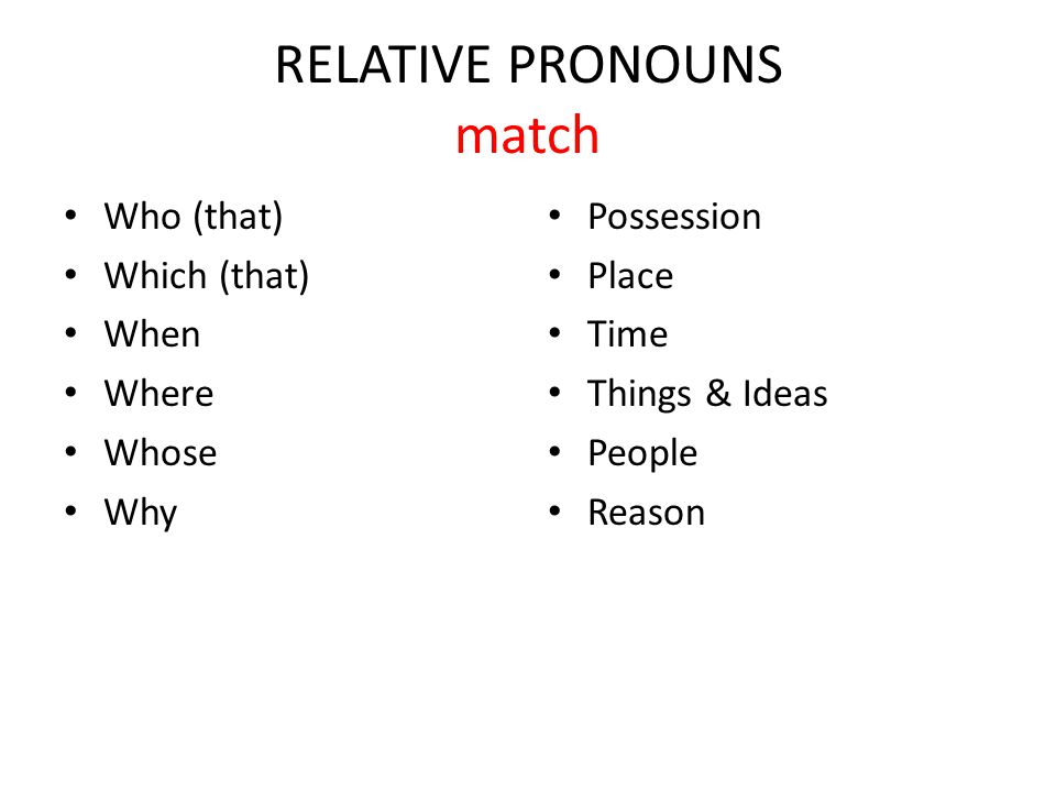 RELATIVE PRONOUNS match Who (that) Which (that) When Where Whose Why Possession Place Time Things & Ideas People Reason