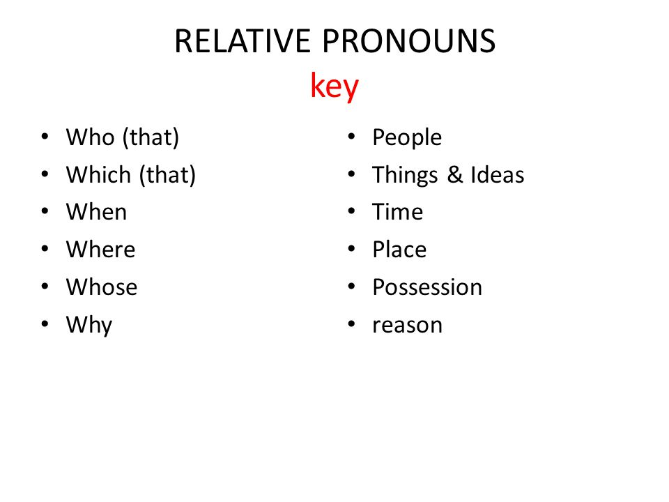RELATIVE PRONOUNS key Who (that) Which (that) When Where Whose Why People Things & Ideas Time Place Possession reason