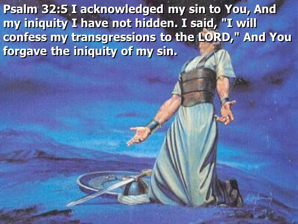 Psalm 32:5 I acknowledged my sin to You, And my iniquity I have not hidden.