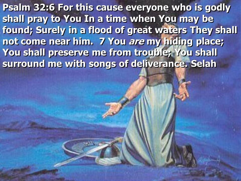 Psalm 32:6 For this cause everyone who is godly shall pray to You In a time when You may be found; Surely in a flood of great waters They shall not come near him.
