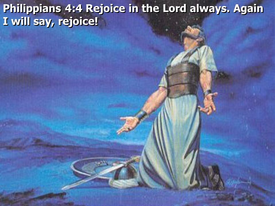 Philippians 4:4 Rejoice in the Lord always. Again I will say, rejoice!