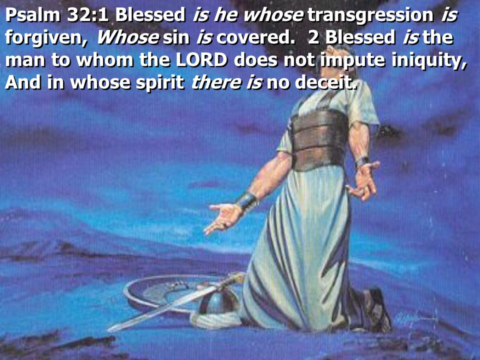 Psalm 32:1 Blessed is he whose transgression is forgiven, Whose sin is covered.