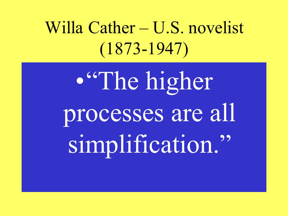Willa Cather – U.S. novelist ( ) The higher processes are all simplification.