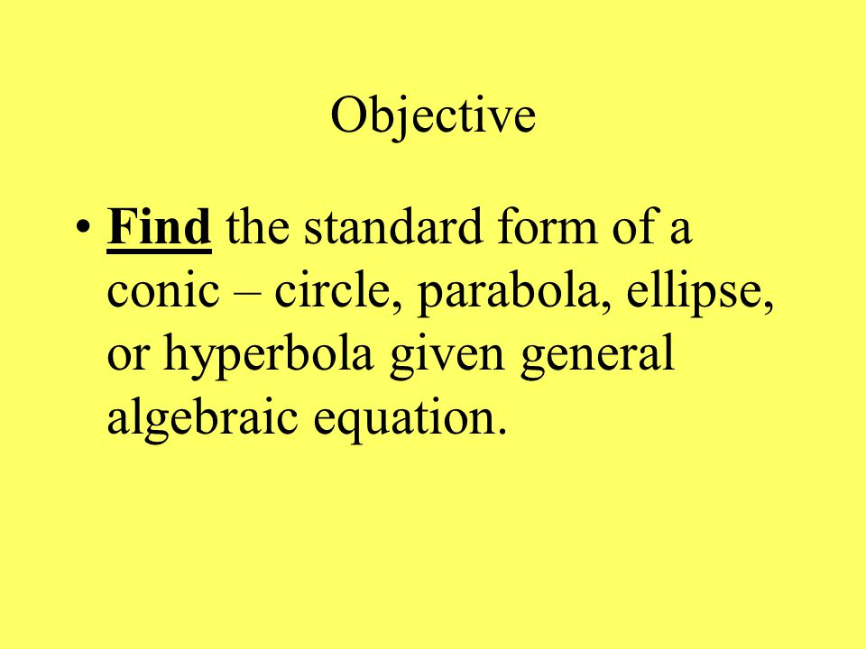 Objective Find the standard form of a conic – circle, parabola, ellipse, or hyperbola given general algebraic equation.