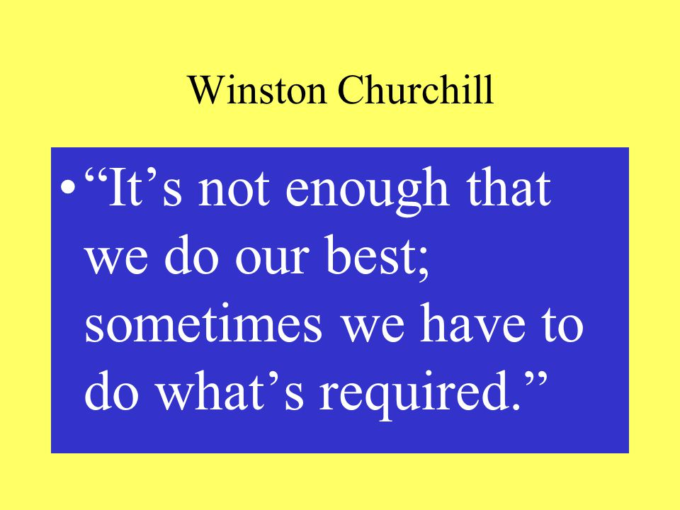 Winston Churchill It's not enough that we do our best; sometimes we have to do what's required.