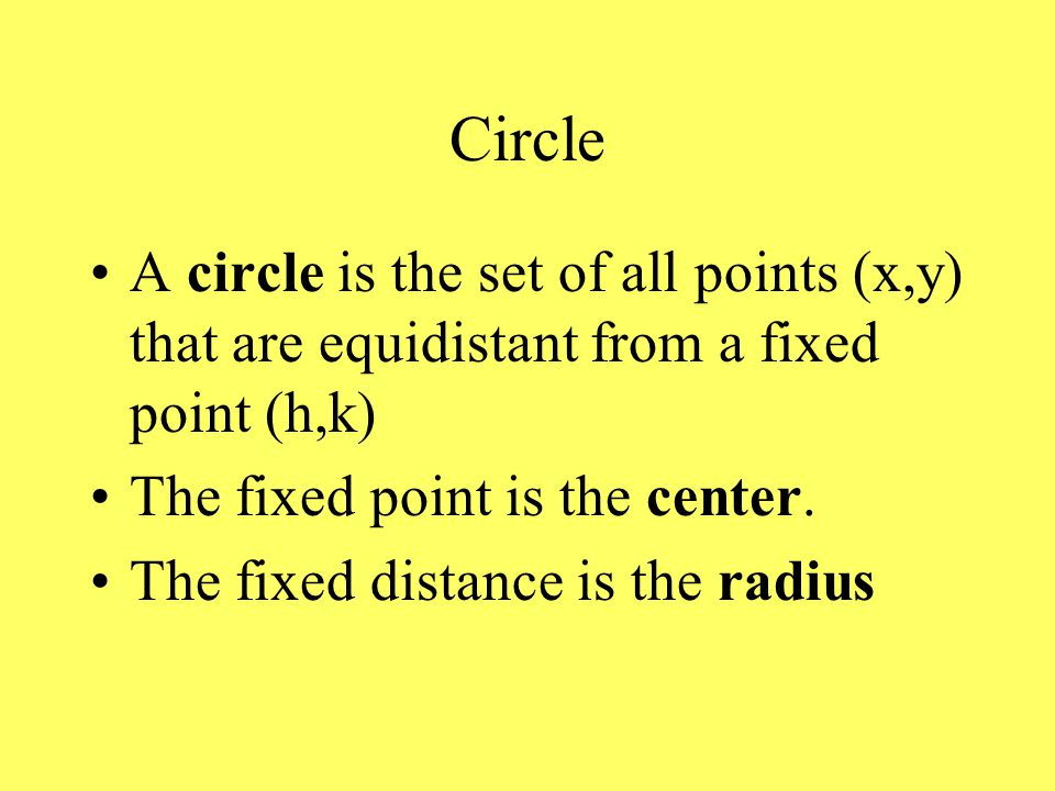Circle A circle is the set of all points (x,y) that are equidistant from a fixed point (h,k) The fixed point is the center.