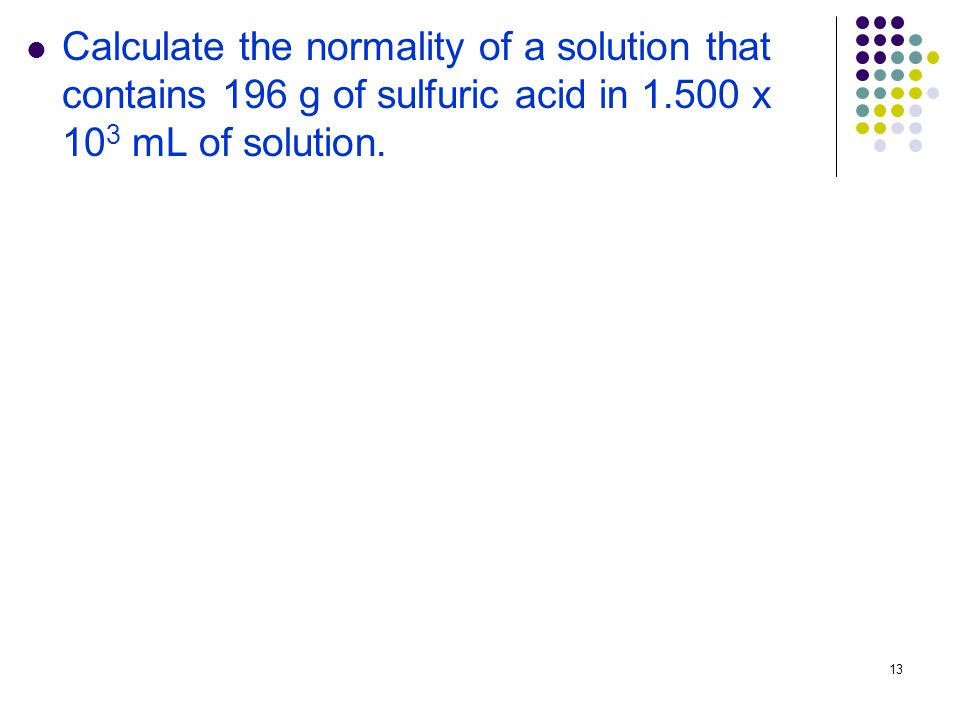 13 Calculate the normality of a solution that contains 196 g of sulfuric acid in x 10 3 mL of solution.