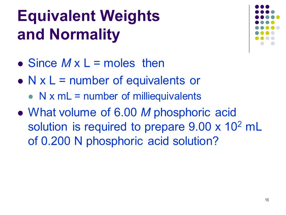 16 Equivalent Weights and Normality Since M x L = moles then N x L = number of equivalents or N x mL = number of milliequivalents What volume of 6.00 M phosphoric acid solution is required to prepare 9.00 x 10 2 mL of N phosphoric acid solution