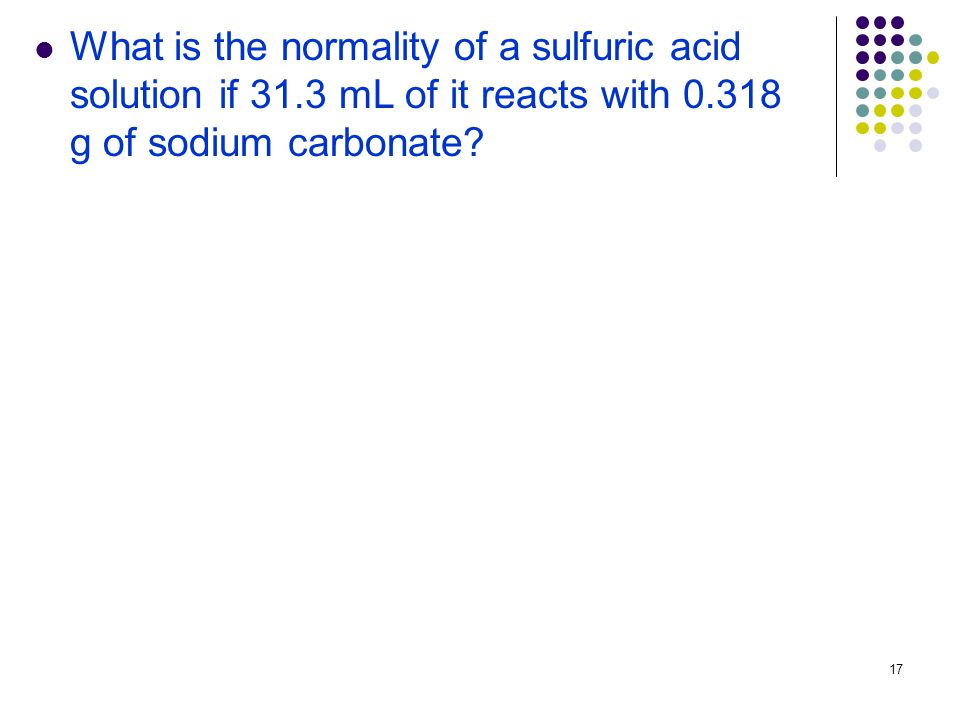 17 What is the normality of a sulfuric acid solution if 31.3 mL of it reacts with g of sodium carbonate