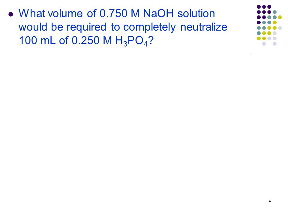 4 What volume of M NaOH solution would be required to completely neutralize 100 mL of M H 3 PO 4