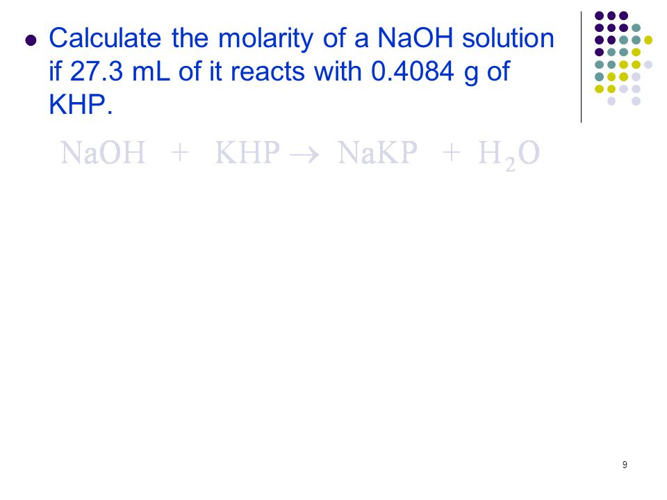 9 Calculate the molarity of a NaOH solution if 27.3 mL of it reacts with g of KHP.