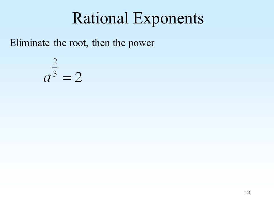 24 Rational Exponents Eliminate the root, then the power