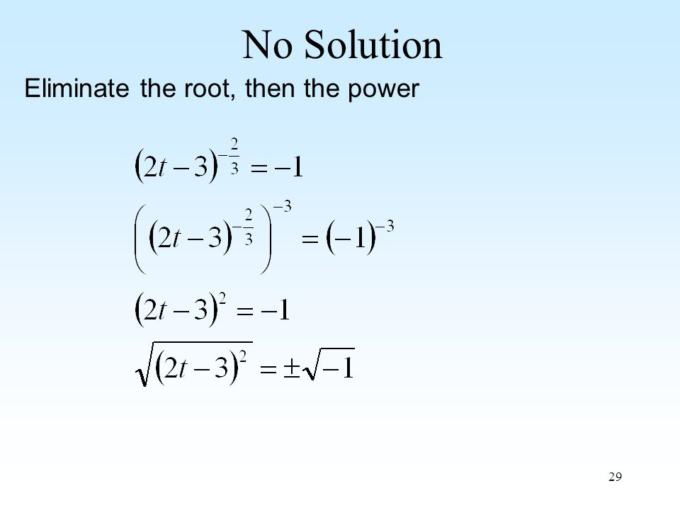 29 No Solution Eliminate the root, then the power