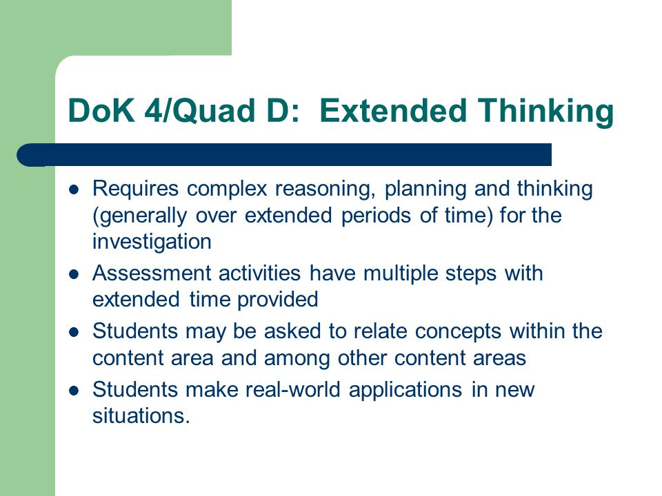 Requires complex reasoning, planning and thinking (generally over extended periods of time) for the investigation Assessment activities have multiple steps with extended time provided Students may be asked to relate concepts within the content area and among other content areas Students make real-world applications in new situations.