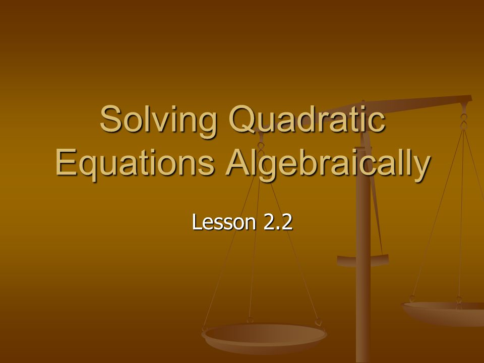 Solving Quadratic Equations Algebraically Lesson 2.2