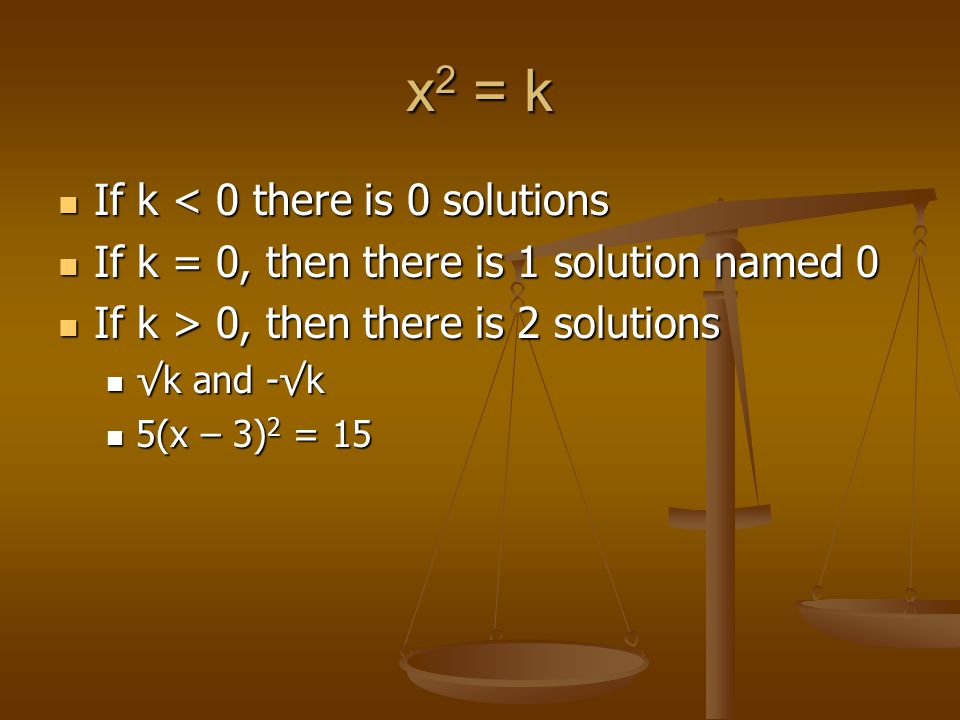 x 2 = k If k < 0 there is 0 solutions If k < 0 there is 0 solutions If k = 0, then there is 1 solution named 0 If k = 0, then there is 1 solution named 0 If k > 0, then there is 2 solutions If k > 0, then there is 2 solutions √k and -√k √k and -√k 5(x – 3) 2 = 15 5(x – 3) 2 = 15