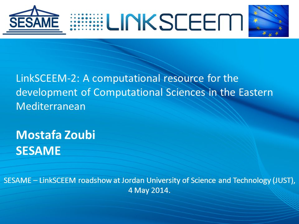 LinkSCEEM-2: A computational resource for the development of Computational Sciences in the Eastern Mediterranean Mostafa Zoubi SESAME SESAME – LinkSCEEM roadshow at Jordan University of Science and Technology (JUST), 4 May 2014.