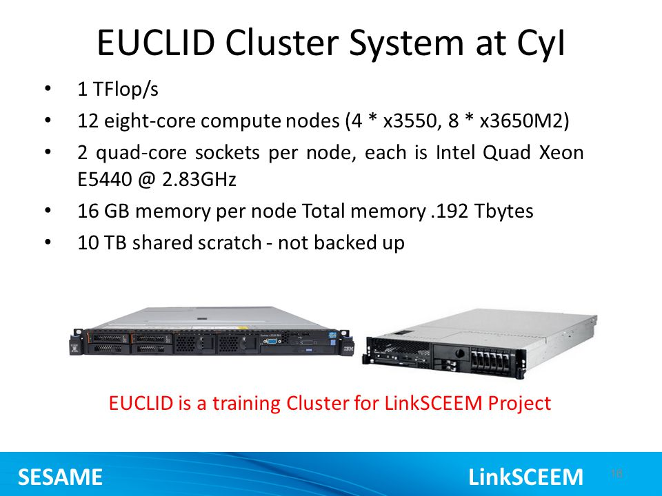 16 EUCLID Cluster System at CyI 13 SESAME LinkSCEEM 1 TFlop/s 12 eight-core compute nodes (4 * x3550, 8 * x3650M2) 2 quad-core sockets per node, each is Intel Quad Xeon 2.83GHz 16 GB memory per node Total memory.192 Tbytes 10 TB shared scratch - not backed up EUCLID is a training Cluster for LinkSCEEM Project