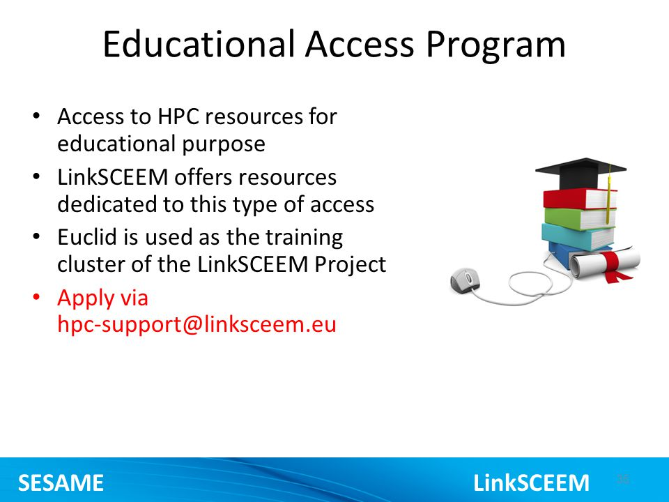 Educational Access Program Access to HPC resources for educational purpose LinkSCEEM offers resources dedicated to this type of access Euclid is used as the training cluster of the LinkSCEEM Project Apply via 35 SESAME LinkSCEEM