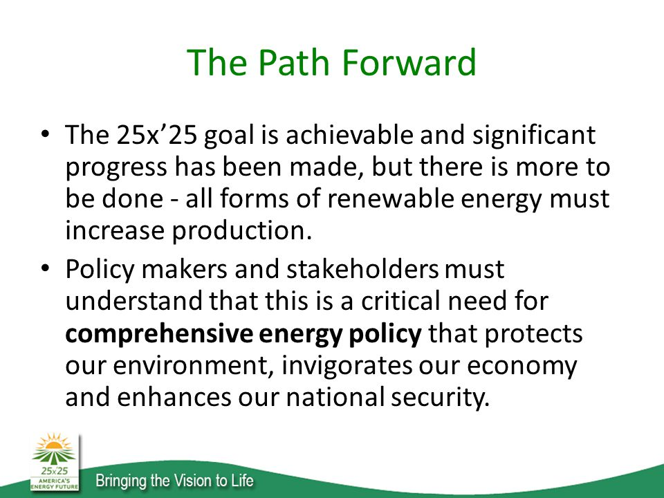 The Path Forward The 25x'25 goal is achievable and significant progress has been made, but there is more to be done - all forms of renewable energy must increase production.