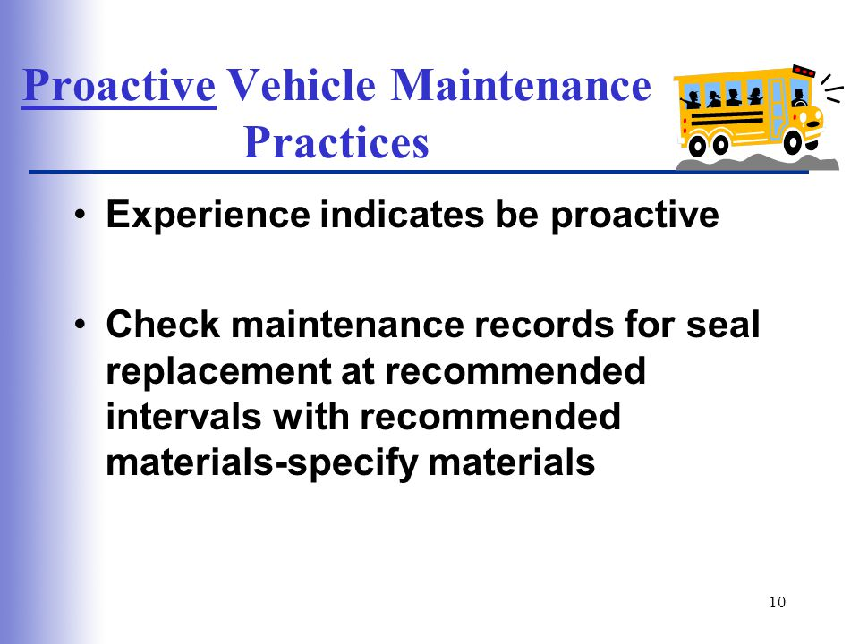 10 Proactive Vehicle Maintenance Practices Experience indicates be proactive Check maintenance records for seal replacement at recommended intervals with recommended materials-specify materials
