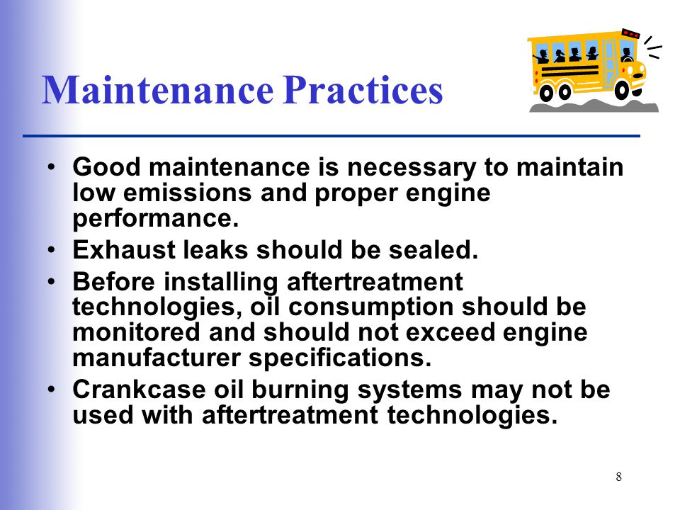 8 Maintenance Practices Good maintenance is necessary to maintain low emissions and proper engine performance.