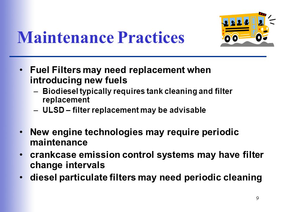 9 Maintenance Practices Fuel Filters may need replacement when introducing new fuels –Biodiesel typically requires tank cleaning and filter replacement –ULSD – filter replacement may be advisable New engine technologies may require periodic maintenance crankcase emission control systems may have filter change intervals diesel particulate filters may need periodic cleaning