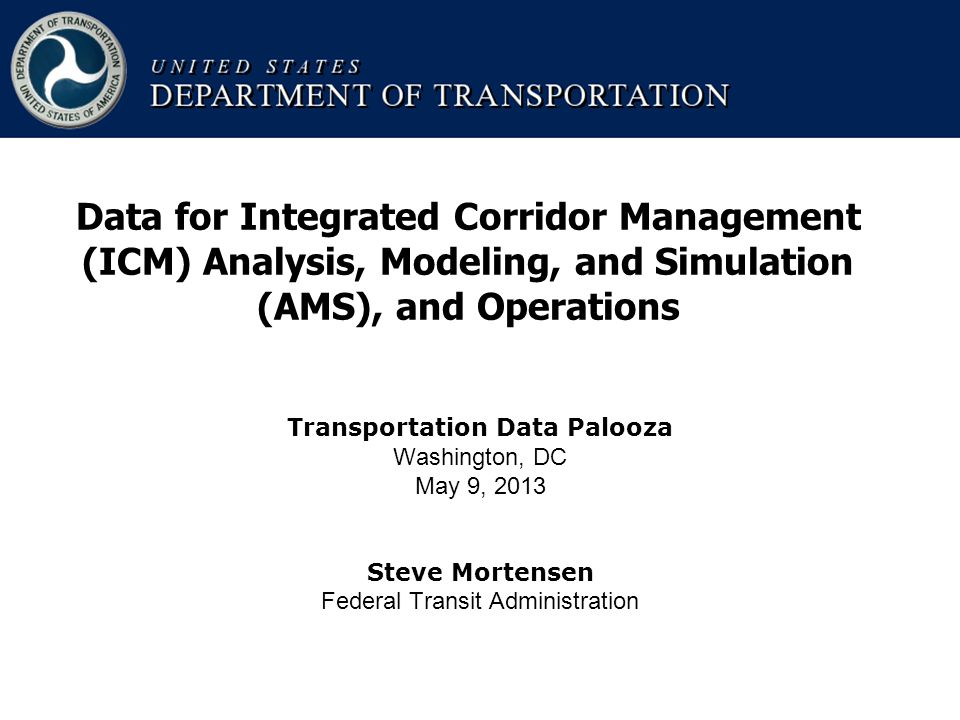 Transportation Data Palooza Washington, DC May 9, 2013 Steve Mortensen Federal Transit Administration Data for Integrated Corridor Management (ICM) Analysis, Modeling, and Simulation (AMS), and Operations