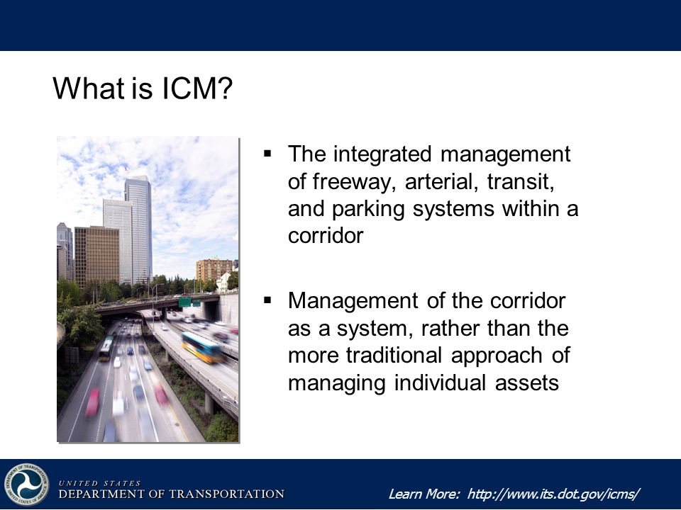 Learn More:    The integrated management of freeway, arterial, transit, and parking systems within a corridor  Management of the corridor as a system, rather than the more traditional approach of managing individual assets What is ICM