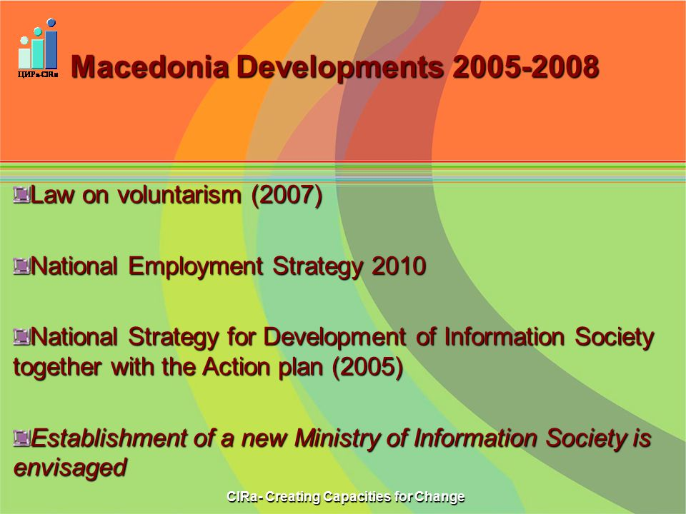 Macedonia Developments Law on voluntarism (2007) National Employment Strategy 2010 National Strategy for Development of Information Society together with the Action plan (2005) Establishment of a new Ministry of Information Society is envisaged CIRa- Creating Capacities for Change