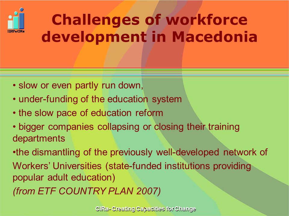 Challenges of workforce development in Macedonia CIRa- Creating Capacities for Change slow or even partly run down, under-funding of the education system the slow pace of education reform bigger companies collapsing or closing their training departments the dismantling of the previously well-developed network of Workers' Universities (state-funded institutions providing popular adult education) (from ETF COUNTRY PLAN 2007).