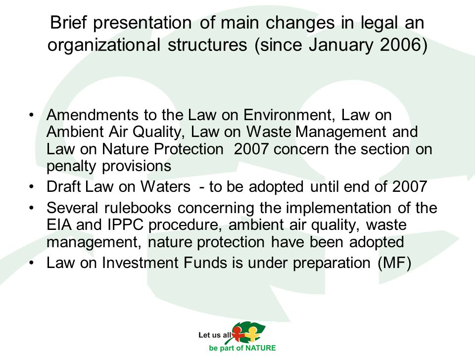 Brief presentation of main changes in legal an organizational structures (since January 2006) Amendments to the Law on Environment, Law on Ambient Air Quality, Law on Waste Management and Law on Nature Protection 2007 concern the section on penalty provisions Draft Law on Waters - to be adopted until end of 2007 Several rulebooks concerning the implementation of the EIA and IPPC procedure, ambient air quality, waste management, nature protection have been adopted Law on Investment Funds is under preparation (MF)
