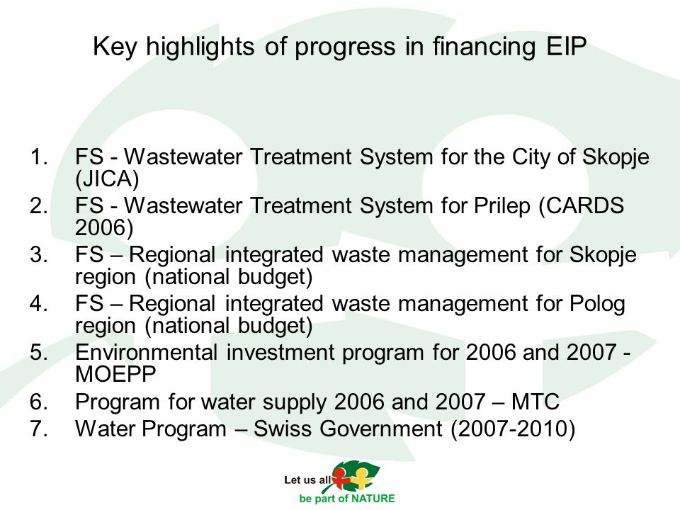 Key highlights of progress in financing EIP 1.FS - Wastewater Treatment System for the City of Skopje (JICA) 2.FS - Wastewater Treatment System for Prilep (CARDS 2006) 3.FS – Regional integrated waste management for Skopje region (national budget) 4.FS – Regional integrated waste management for Polog region (national budget) 5.Environmental investment program for 2006 and MOEPP 6.Program for water supply 2006 and 2007 – MTC 7.Water Program – Swiss Government ( )